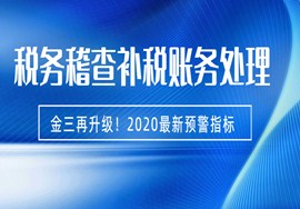 金三再升级!2020最新预警指标来了!税务稽查补税的账务处理!